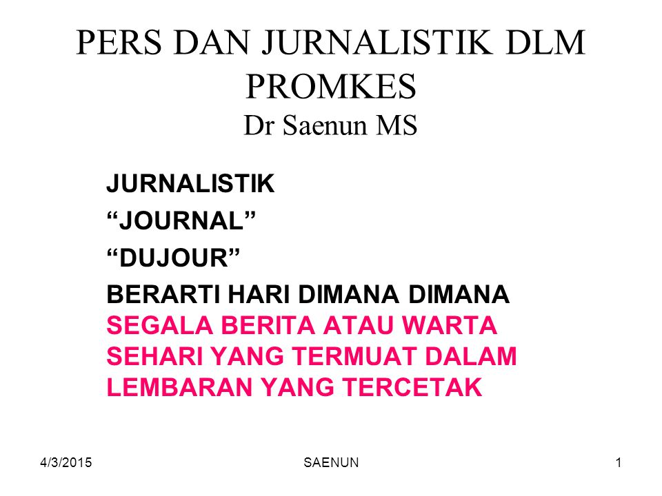 """4/3/2015SAENUN1 PERS DAN JURNALISTIK DLM PROMKES Dr Saenun MS JURNALISTIK """"JOURNAL"""" """"DUJOUR"""" BERARTI HARI DIMANA DIMANA SEGALA BERITA ATAU WARTA SEHAR"""