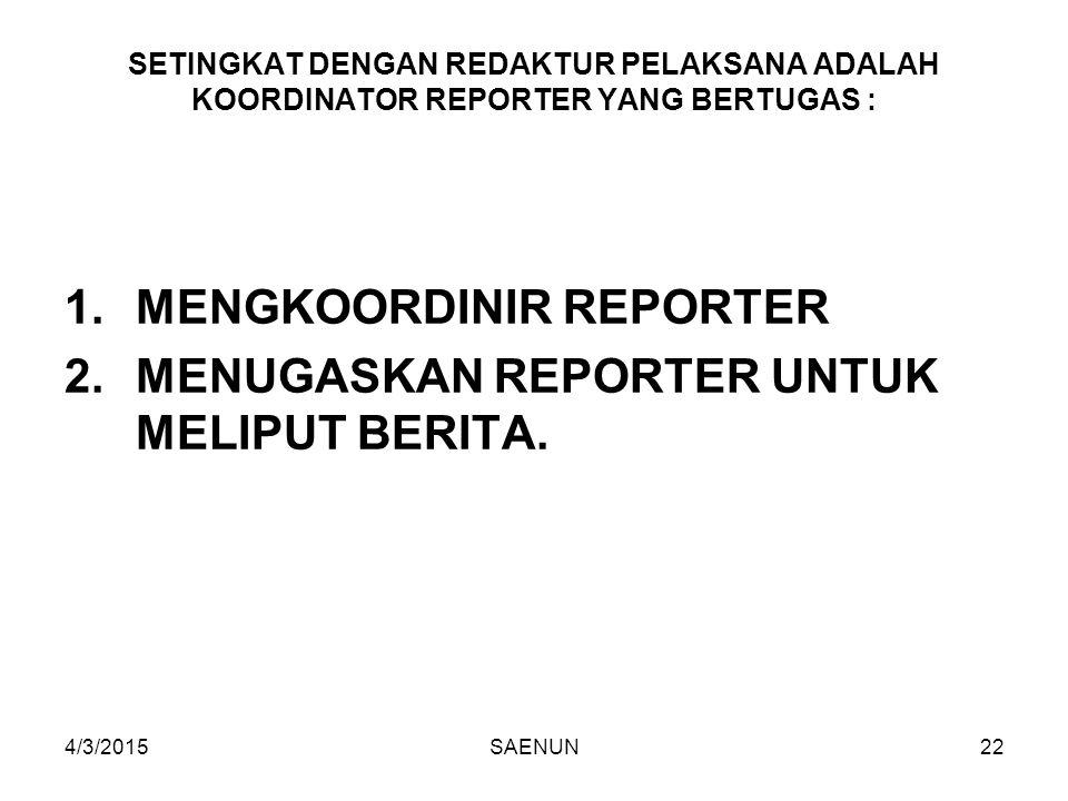 4/3/2015SAENUN22 SETINGKAT DENGAN REDAKTUR PELAKSANA ADALAH KOORDINATOR REPORTER YANG BERTUGAS : 1.MENGKOORDINIR REPORTER 2.MENUGASKAN REPORTER UNTUK MELIPUT BERITA.
