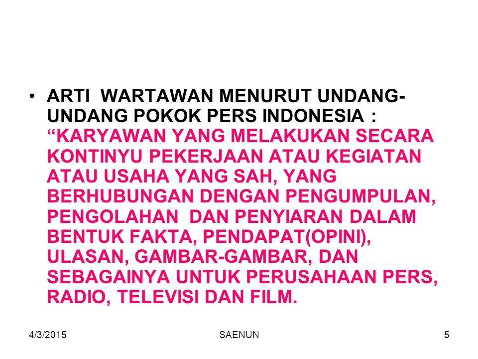 4/3/2015SAENUN5 ARTI WARTAWAN MENURUT UNDANG- UNDANG POKOK PERS INDONESIA : KARYAWAN YANG MELAKUKAN SECARA KONTINYU PEKERJAAN ATAU KEGIATAN ATAU USAHA YANG SAH, YANG BERHUBUNGAN DENGAN PENGUMPULAN, PENGOLAHAN DAN PENYIARAN DALAM BENTUK FAKTA, PENDAPAT(OPINI), ULASAN, GAMBAR-GAMBAR, DAN SEBAGAINYA UNTUK PERUSAHAAN PERS, RADIO, TELEVISI DAN FILM.