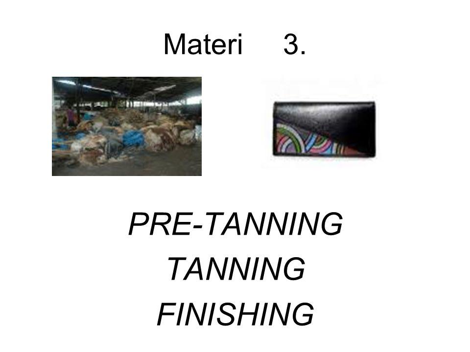1.PRE-TANNING = pengerjaan basah Kegiatan sebelum penyamakan.