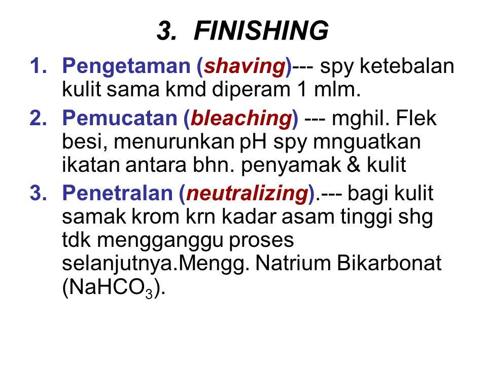 3. FINISHING 1.Pengetaman (shaving)--- spy ketebalan kulit sama kmd diperam 1 mlm. 2.Pemucatan (bleaching) --- mghil. Flek besi, menurunkan pH spy mng