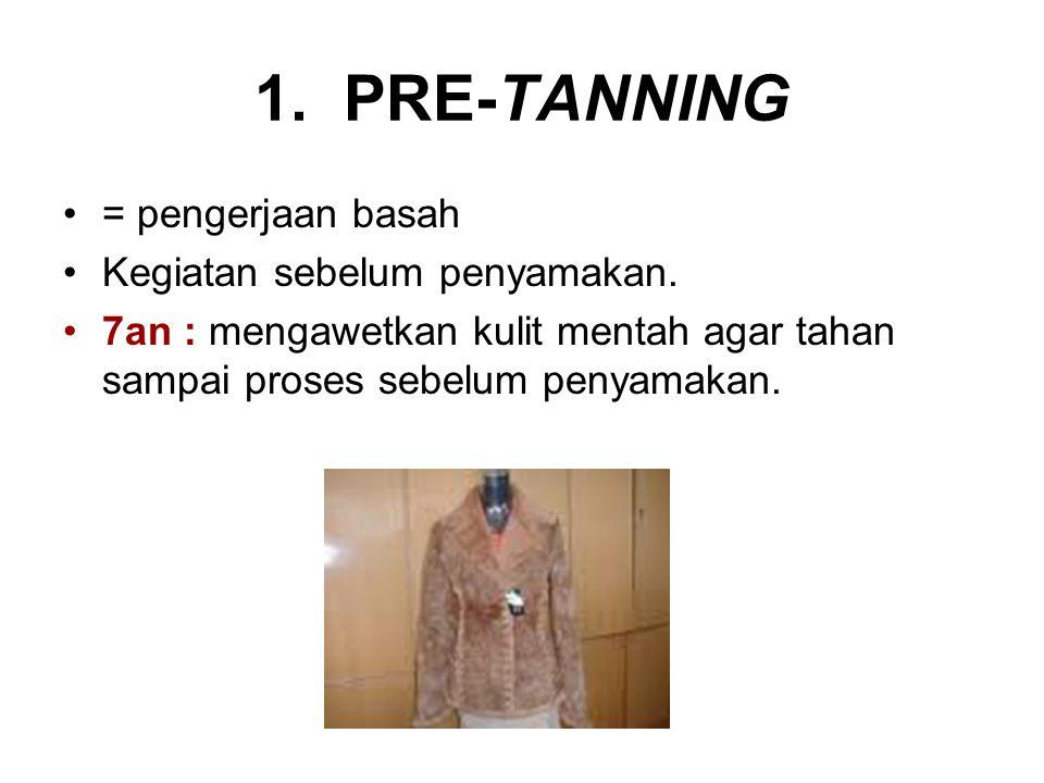1. PRE-TANNING = pengerjaan basah Kegiatan sebelum penyamakan. 7an : mengawetkan kulit mentah agar tahan sampai proses sebelum penyamakan.