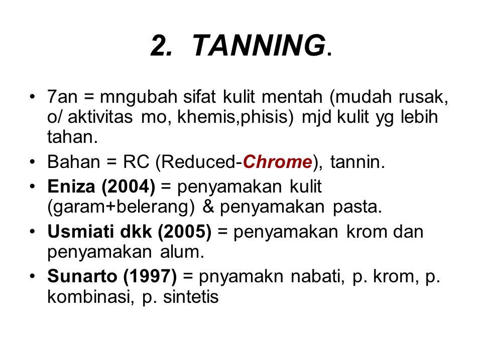 2. TANNING. 7an = mngubah sifat kulit mentah (mudah rusak, o/ aktivitas mo, khemis,phisis) mjd kulit yg lebih tahan. Bahan = RC (Reduced-Chrome), tann