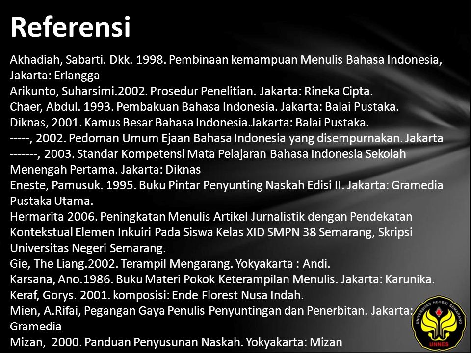 Referensi Akhadiah, Sabarti. Dkk. 1998. Pembinaan kemampuan Menulis Bahasa Indonesia, Jakarta: Erlangga Arikunto, Suharsimi.2002. Prosedur Penelitian.