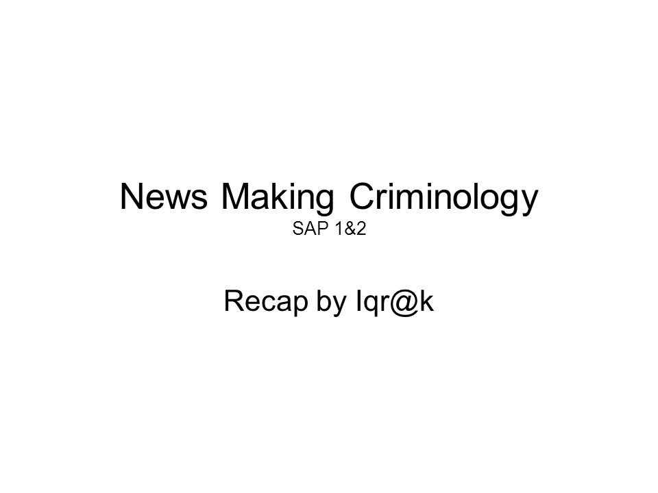 News Making Criminology SAP 1&2 Recap by Iqr@k