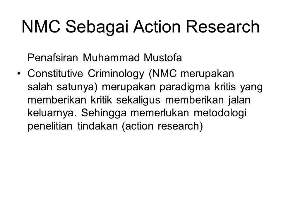 NMC Sebagai Action Research Penafsiran Muhammad Mustofa Constitutive Criminology (NMC merupakan salah satunya) merupakan paradigma kritis yang memberikan kritik sekaligus memberikan jalan keluarnya.