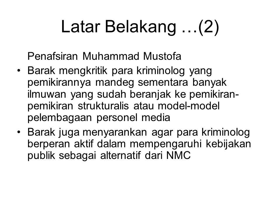 Latar Belakang …(2) Penafsiran Muhammad Mustofa Barak mengkritik para kriminolog yang pemikirannya mandeg sementara banyak ilmuwan yang sudah beranjak ke pemikiran- pemikiran strukturalis atau model-model pelembagaan personel media Barak juga menyarankan agar para kriminolog berperan aktif dalam mempengaruhi kebijakan publik sebagai alternatif dari NMC