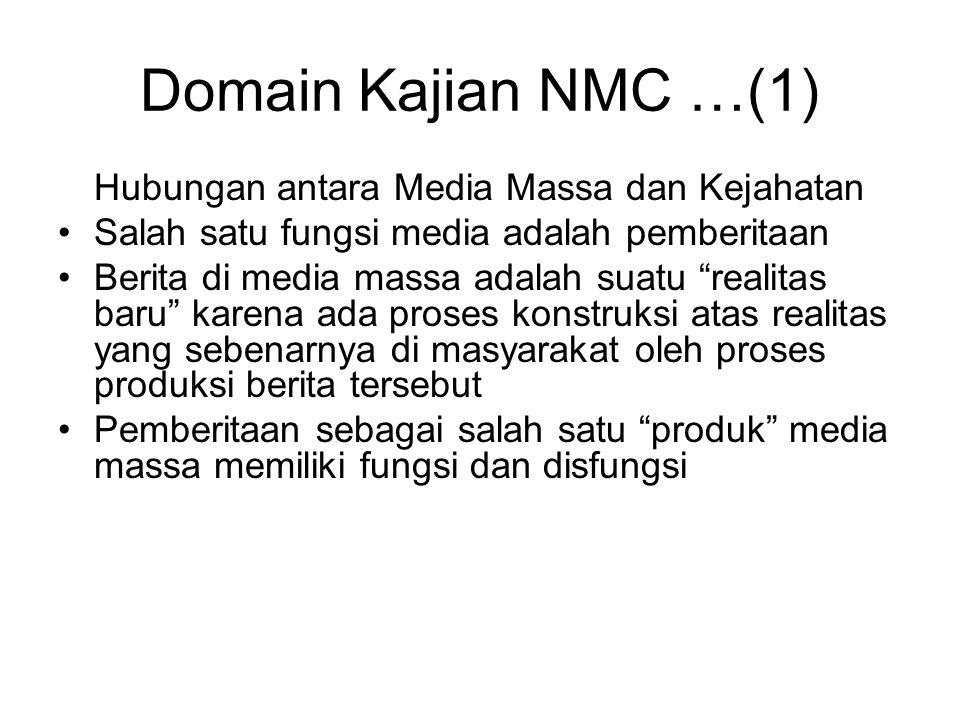 Domain Kajian NMC …(1) Hubungan antara Media Massa dan Kejahatan Salah satu fungsi media adalah pemberitaan Berita di media massa adalah suatu realitas baru karena ada proses konstruksi atas realitas yang sebenarnya di masyarakat oleh proses produksi berita tersebut Pemberitaan sebagai salah satu produk media massa memiliki fungsi dan disfungsi