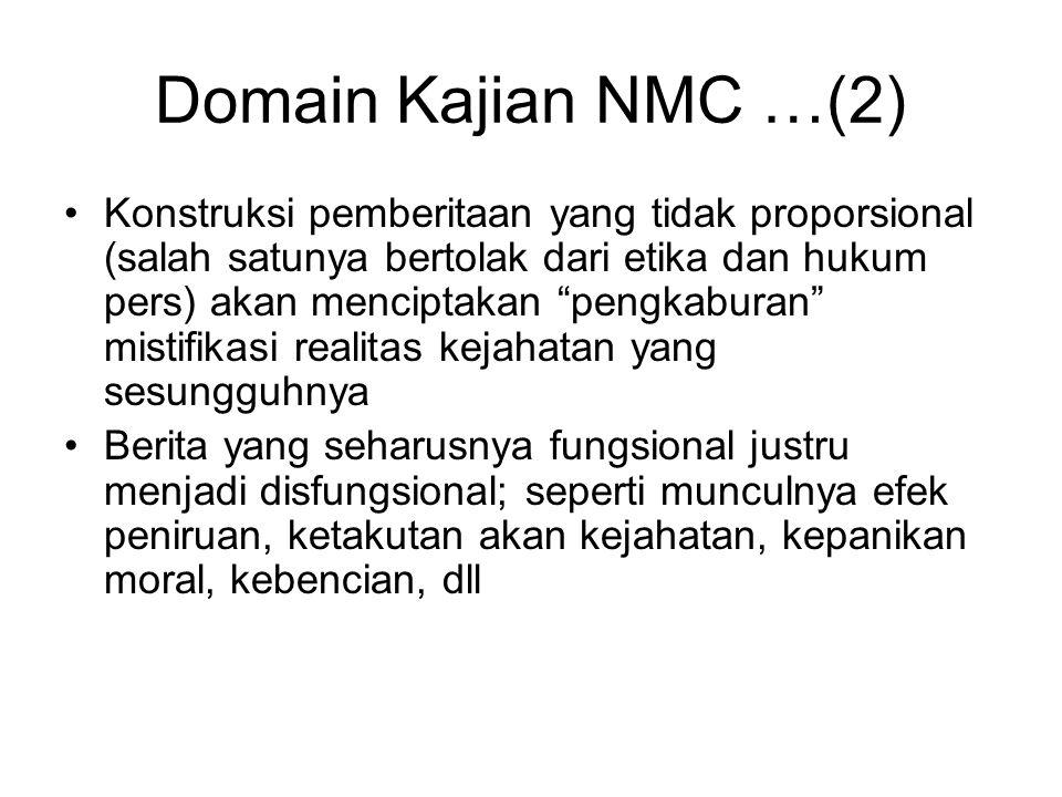 Domain Kajian NMC …(2) Konstruksi pemberitaan yang tidak proporsional (salah satunya bertolak dari etika dan hukum pers) akan menciptakan pengkaburan mistifikasi realitas kejahatan yang sesungguhnya Berita yang seharusnya fungsional justru menjadi disfungsional; seperti munculnya efek peniruan, ketakutan akan kejahatan, kepanikan moral, kebencian, dll