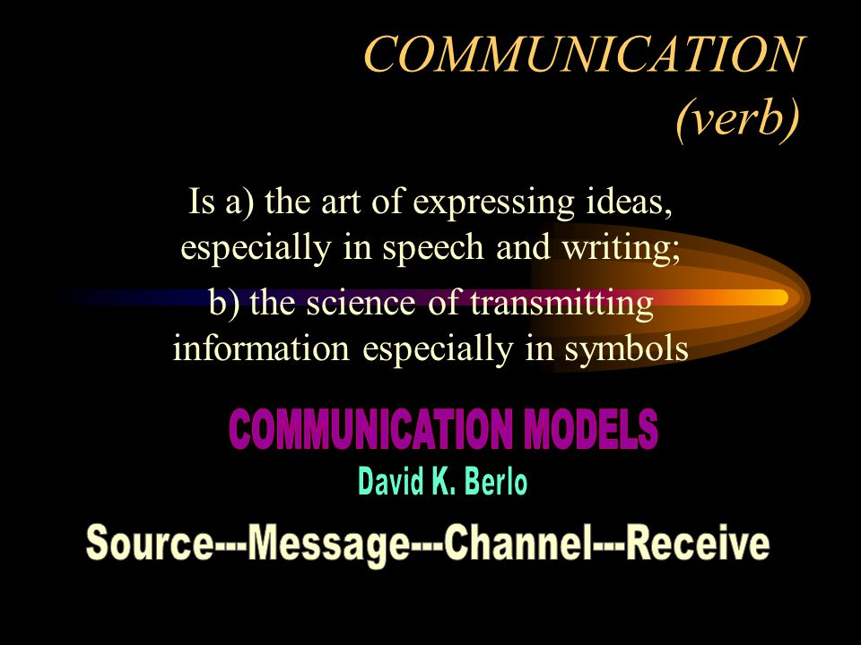 COMMUNICATION (verb) Is a) the art of expressing ideas, especially in speech and writing; b) the science of transmitting information especially in symbols