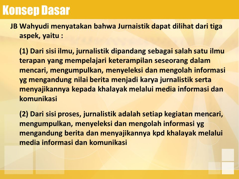 Konsep Dasar JB Wahyudi menyatakan bahwa Jurnaistik dapat dilihat dari tiga aspek, yaitu : (1) Dari sisi ilmu, jurnalistik dipandang sebagai salah sat