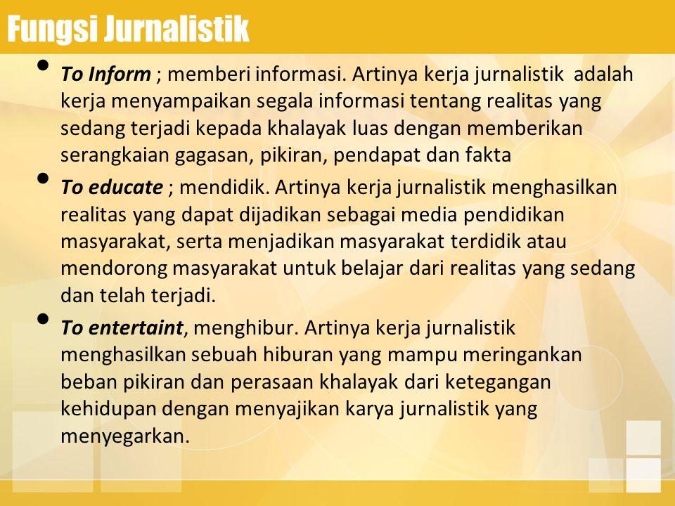 Fungsi Jurnalistik To Inform ; memberi informasi. Artinya kerja jurnalistik adalah kerja menyampaikan segala informasi tentang realitas yang sedang te