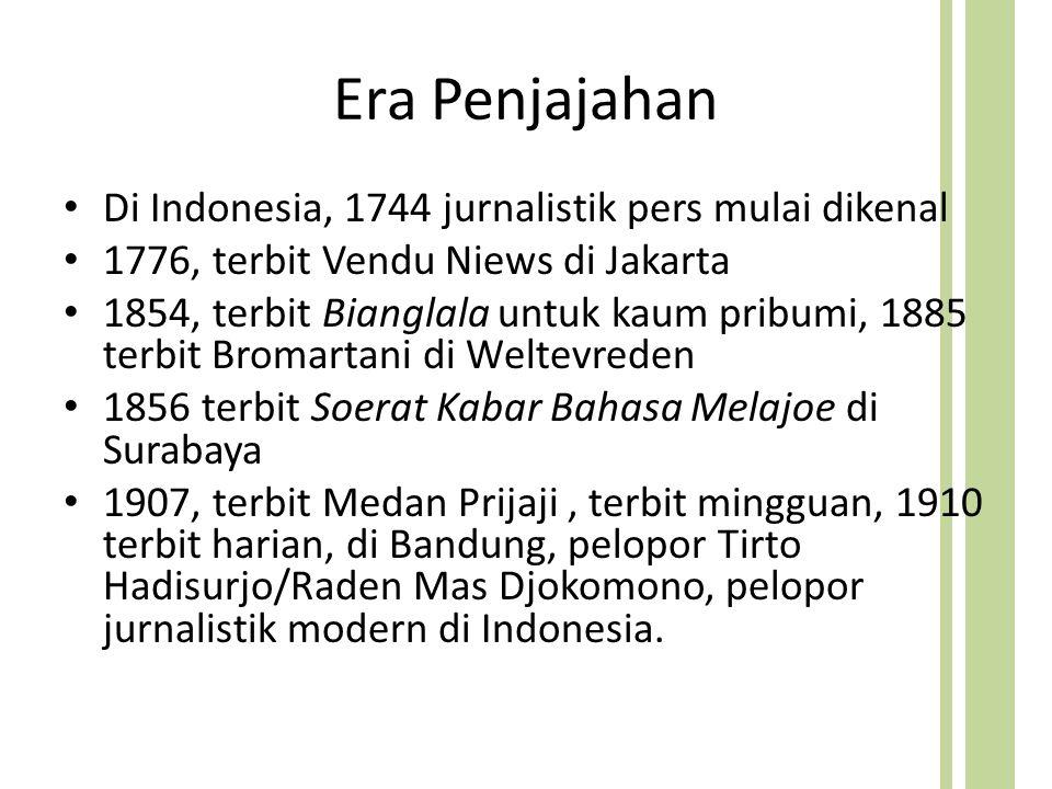 Era Penjajahan Di Indonesia, 1744 jurnalistik pers mulai dikenal 1776, terbit Vendu Niews di Jakarta 1854, terbit Bianglala untuk kaum pribumi, 1885 terbit Bromartani di Weltevreden 1856 terbit Soerat Kabar Bahasa Melajoe di Surabaya 1907, terbit Medan Prijaji, terbit mingguan, 1910 terbit harian, di Bandung, pelopor Tirto Hadisurjo/Raden Mas Djokomono, pelopor jurnalistik modern di Indonesia.