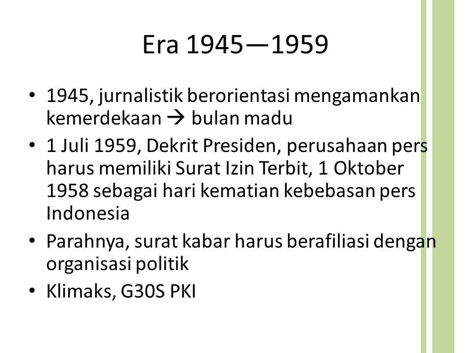 Era 1945—1959 1945, jurnalistik berorientasi mengamankan kemerdekaan  bulan madu 1 Juli 1959, Dekrit Presiden, perusahaan pers harus memiliki Surat Izin Terbit, 1 Oktober 1958 sebagai hari kematian kebebasan pers Indonesia Parahnya, surat kabar harus berafiliasi dengan organisasi politik Klimaks, G30S PKI