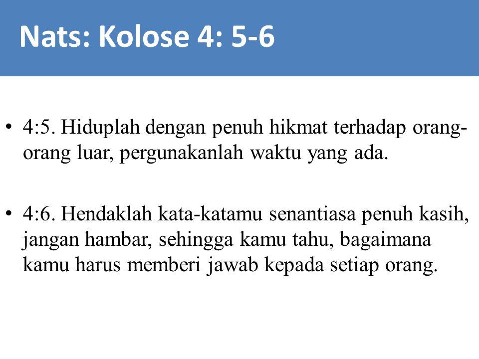 4:5. Hiduplah dengan penuh hikmat terhadap orang- orang luar, pergunakanlah waktu yang ada. 4:6. Hendaklah kata-katamu senantiasa penuh kasih, jangan