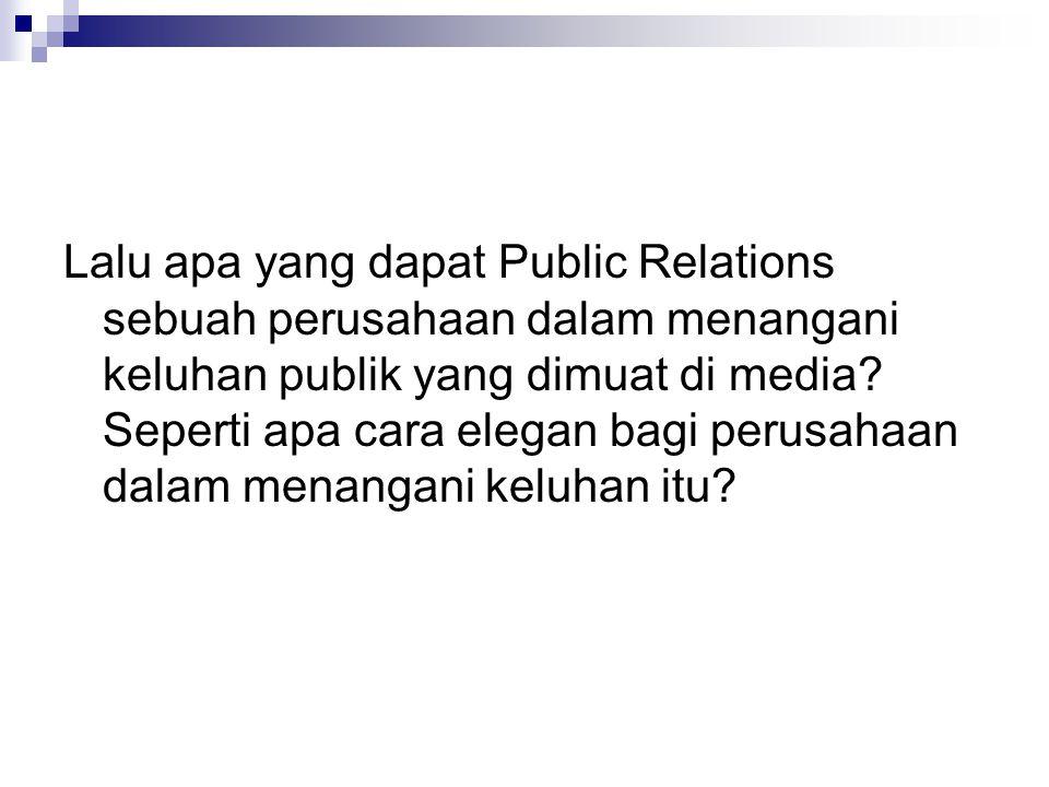 Lalu apa yang dapat Public Relations sebuah perusahaan dalam menangani keluhan publik yang dimuat di media.