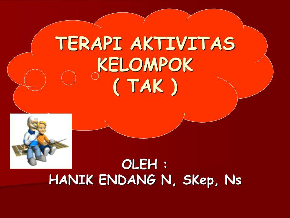 OLEH : HANIK ENDANG N, SKep, Ns TERAPI AKTIVITAS KELOMPOK ( TAK )