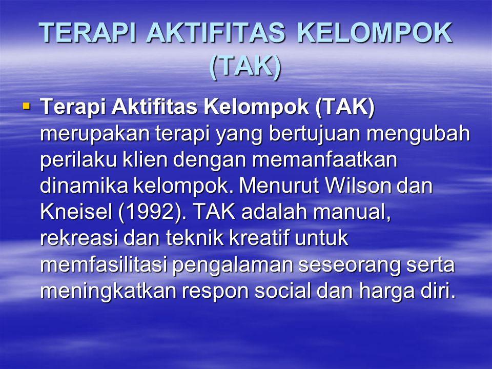 TERAPI AKTIFITAS KELOMPOK (TAK)  Terapi Aktifitas Kelompok (TAK) merupakan terapi yang bertujuan mengubah perilaku klien dengan memanfaatkan dinamika