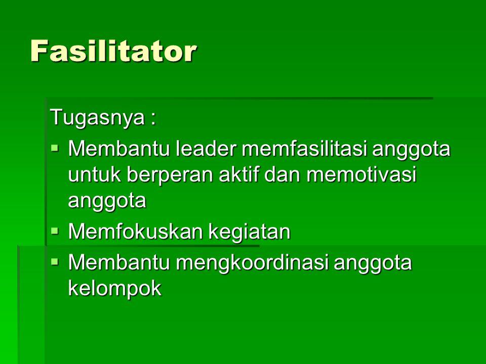 Fasilitator Tugasnya :  Membantu leader memfasilitasi anggota untuk berperan aktif dan memotivasi anggota  Memfokuskan kegiatan  Membantu mengkoord