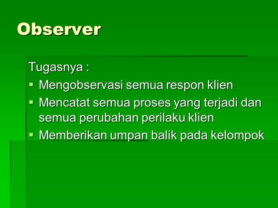 Observer Tugasnya :  Mengobservasi semua respon klien  Mencatat semua proses yang terjadi dan semua perubahan perilaku klien  Memberikan umpan bali