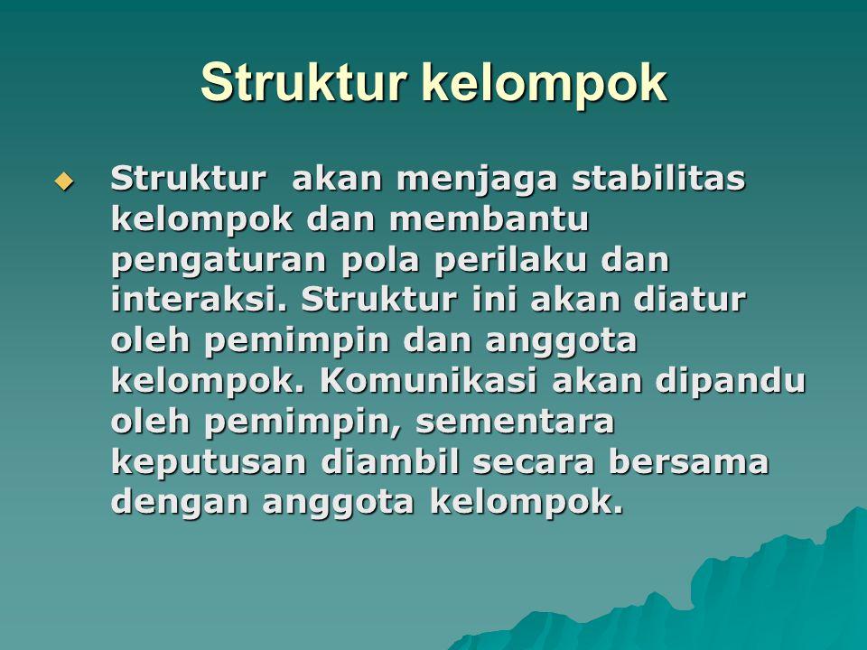 Struktur kelompok  Struktur akan menjaga stabilitas kelompok dan membantu pengaturan pola perilaku dan interaksi. Struktur ini akan diatur oleh pemim