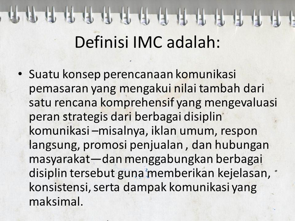 Definisi IMC adalah: Suatu konsep perencanaan komunikasi pemasaran yang mengakui nilai tambah dari satu rencana komprehensif yang mengevaluasi peran s