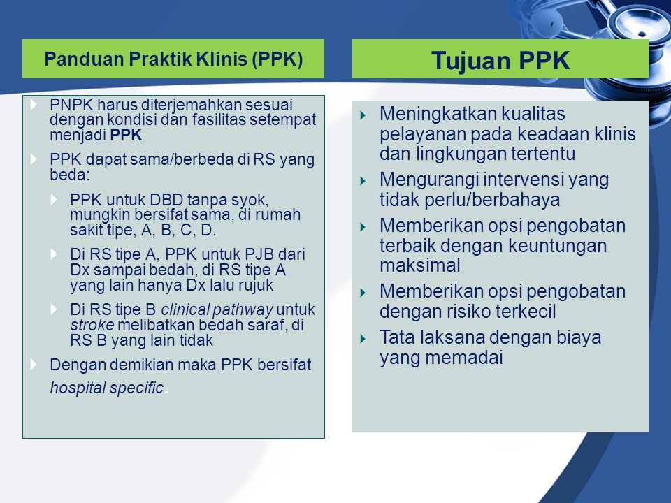 Panduan Praktik Klinis (PPK)  PNPK harus diterjemahkan sesuai dengan kondisi dan fasilitas setempat menjadi PPK  PPK dapat sama/berbeda di RS yang b