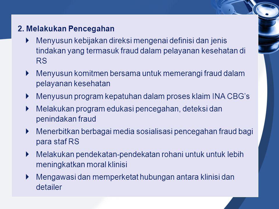 2. Melakukan Pencegahan  Menyusun kebijakan direksi mengenai definisi dan jenis tindakan yang termasuk fraud dalam pelayanan kesehatan di RS  Menyus