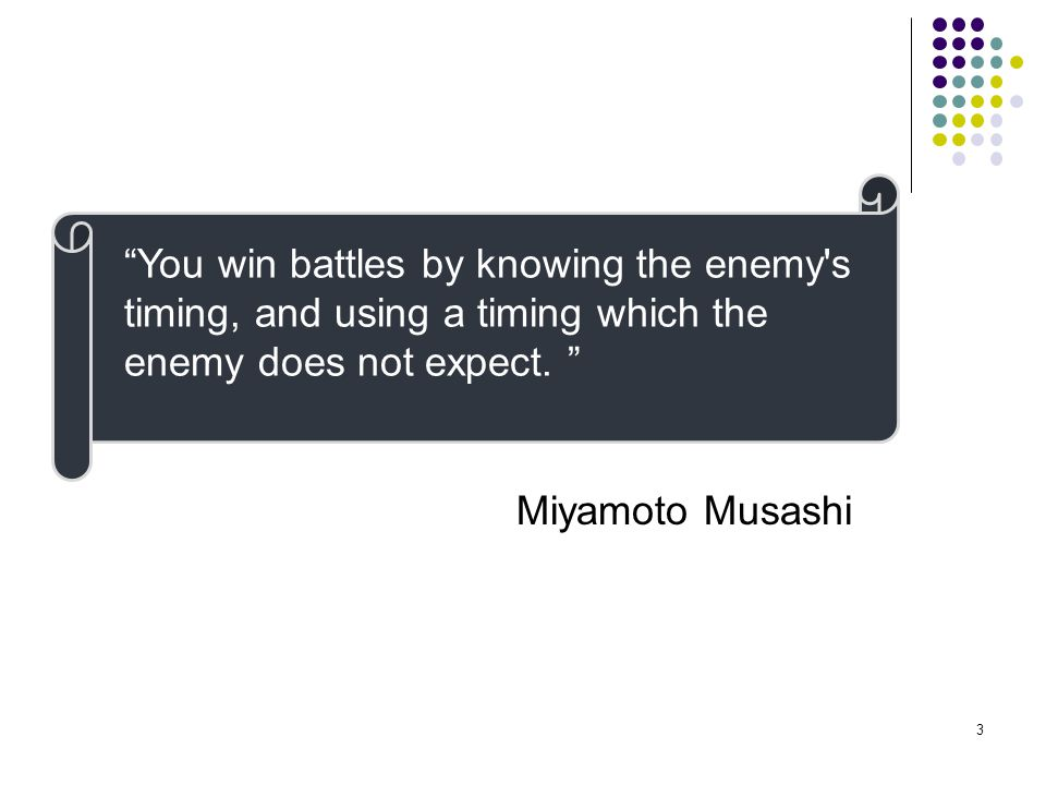 """3 """"You win battles by knowing the enemy's timing, and using a timing which the enemy does not expect. """" Miyamoto Musashi"""
