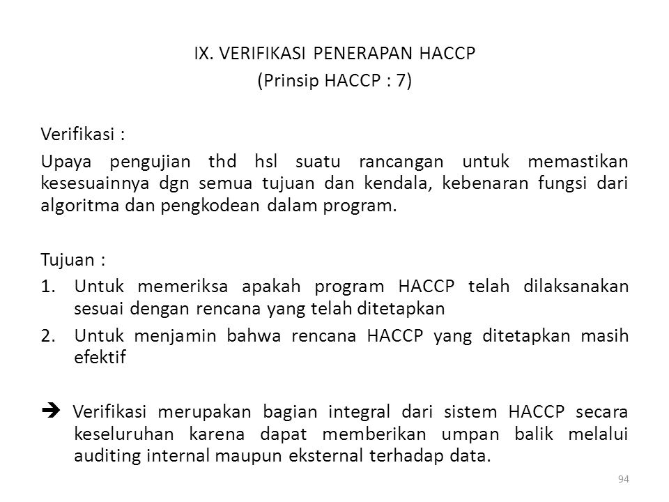 IX. VERIFIKASI PENERAPAN HACCP (Prinsip HACCP : 7) Verifikasi : Upaya pengujian thd hsl suatu rancangan untuk memastikan kesesuainnya dgn semua tujuan