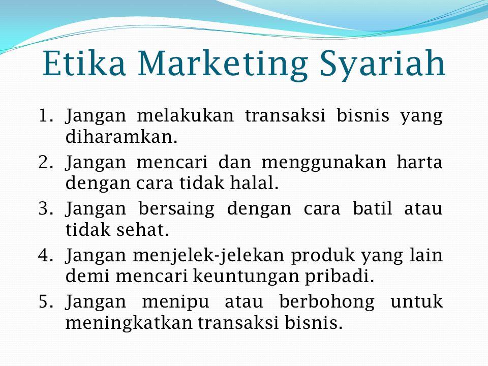 Etika Marketing Syariah 1.Jangan melakukan transaksi bisnis yang diharamkan. 2.Jangan mencari dan menggunakan harta dengan cara tidak halal. 3.Jangan