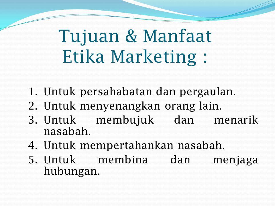 Tujuan & Manfaat Etika Marketing : 1.Untuk persahabatan dan pergaulan. 2.Untuk menyenangkan orang lain. 3.Untuk membujuk dan menarik nasabah. 4.Untuk
