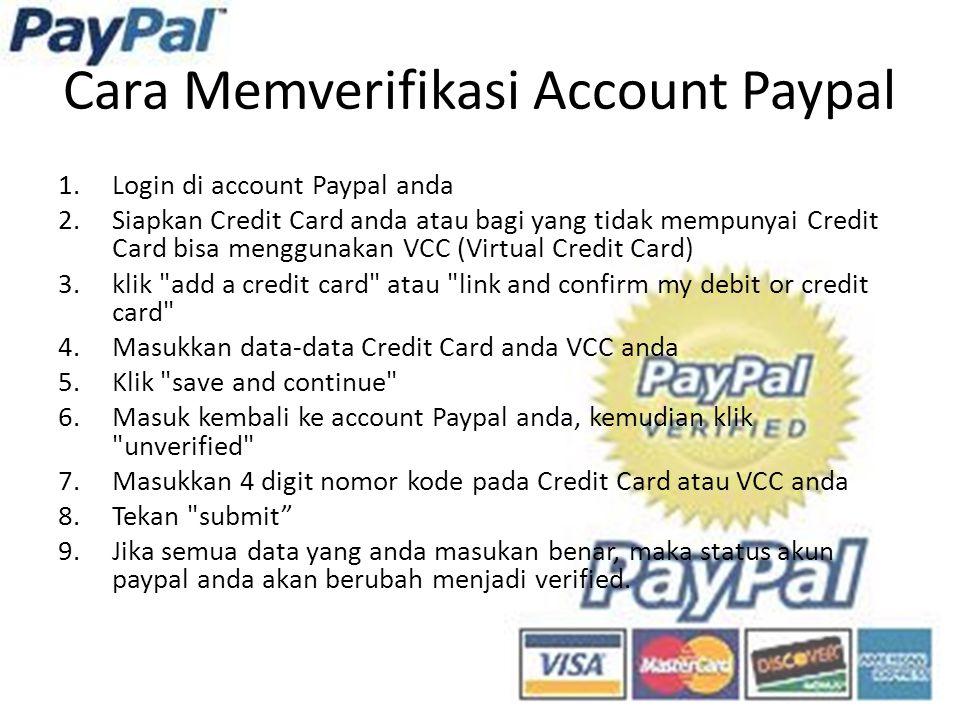 Cara Memverifikasi Account Paypal 1.Login di account Paypal anda 2.Siapkan Credit Card anda atau bagi yang tidak mempunyai Credit Card bisa menggunakan VCC (Virtual Credit Card) 3.klik add a credit card atau link and confirm my debit or credit card 4.Masukkan data-data Credit Card anda VCC anda 5.Klik save and continue 6.Masuk kembali ke account Paypal anda, kemudian klik unverified 7.Masukkan 4 digit nomor kode pada Credit Card atau VCC anda 8.Tekan submit 9.Jika semua data yang anda masukan benar, maka status akun paypal anda akan berubah menjadi verified.
