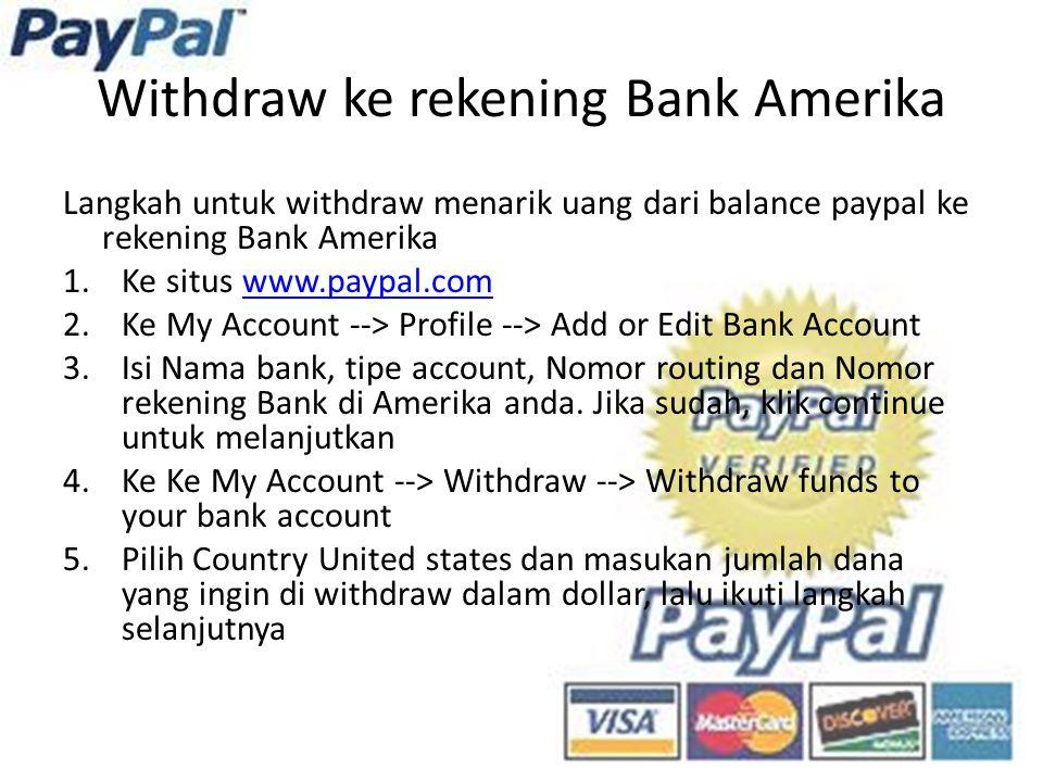 Withdraw ke rekening Bank Amerika Langkah untuk withdraw menarik uang dari balance paypal ke rekening Bank Amerika 1.Ke situs www.paypal.comwww.paypal.com 2.Ke My Account --> Profile --> Add or Edit Bank Account 3.Isi Nama bank, tipe account, Nomor routing dan Nomor rekening Bank di Amerika anda.
