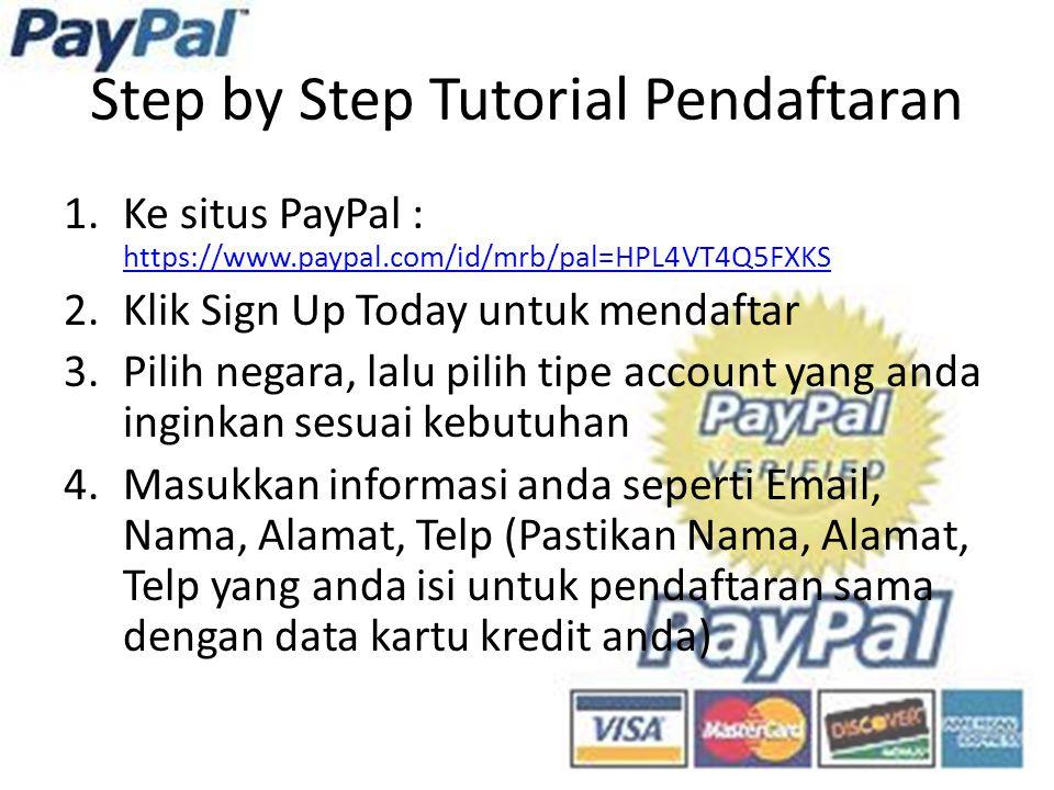 Step by Step Tutorial Pendaftaran 1.Ke situs PayPal : https://www.paypal.com/id/mrb/pal=HPL4VT4Q5FXKS https://www.paypal.com/id/mrb/pal=HPL4VT4Q5FXKS 2.Klik Sign Up Today untuk mendaftar 3.Pilih negara, lalu pilih tipe account yang anda inginkan sesuai kebutuhan 4.Masukkan informasi anda seperti Email, Nama, Alamat, Telp (Pastikan Nama, Alamat, Telp yang anda isi untuk pendaftaran sama dengan data kartu kredit anda)