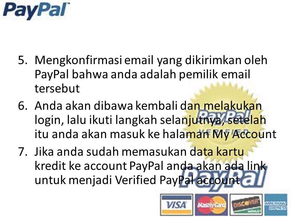 5.Mengkonfirmasi email yang dikirimkan oleh PayPal bahwa anda adalah pemilik email tersebut 6.Anda akan dibawa kembali dan melakukan login, lalu ikuti langkah selanjutnya, setelah itu anda akan masuk ke halaman My Account 7.Jika anda sudah memasukan data kartu kredit ke account PayPal anda akan ada link untuk menjadi Verified PayPal account