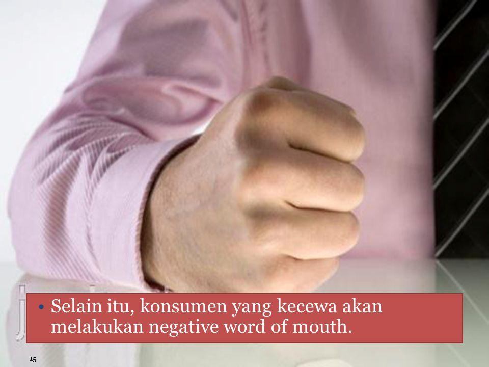 Selain itu, konsumen yang kecewa akan melakukan negative word of mouth. 15