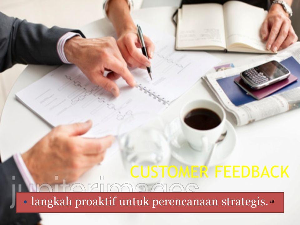 CUSTOMER FEEDBACK langkah proaktif untuk perencanaan strategis. 18