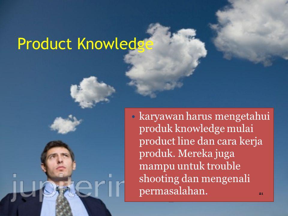 Product Knowledge karyawan harus mengetahui produk knowledge mulai product line dan cara kerja produk.