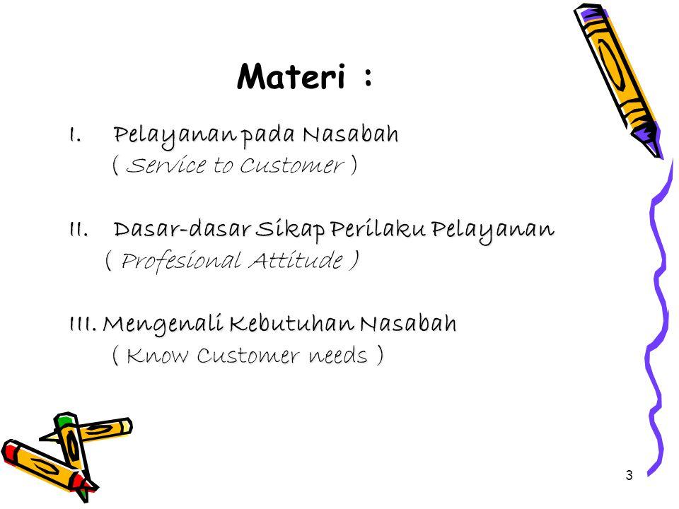 3 Materi : I.Pelayanan pada Nasabah ( ( Service to Customer ) II.Dasar-dasar Sikap Perilaku Pelayanan ( ) ( Profesional Attitude ) III.