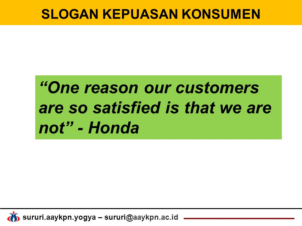 "sururi.aaykpn.yogya – sururi@aaykpn.ac.id SLOGAN KEPUASAN KONSUMEN ""One reason our customers are so satisfied is that we are not"" - Honda"
