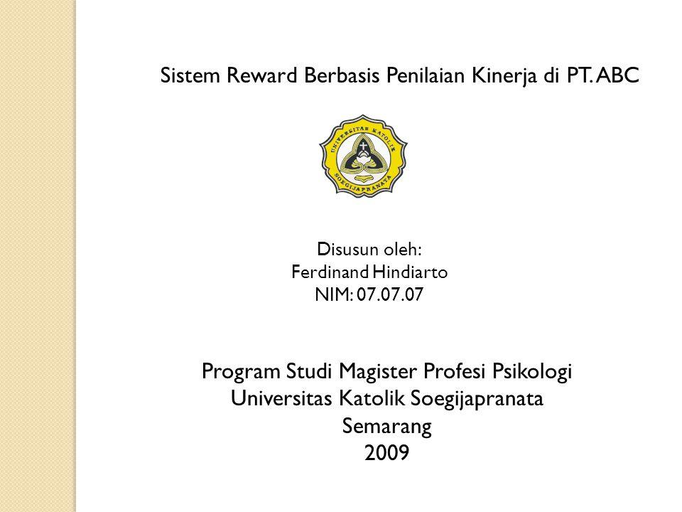 Sistem Reward Berbasis Penilaian Kinerja di PT. ABC Disusun oleh: Ferdinand Hindiarto NIM: 07.07.07 Program Studi Magister Profesi Psikologi Universit