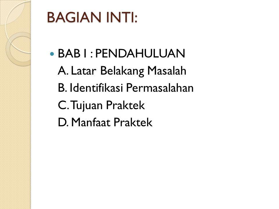 BAGIAN INTI: BAB I : PENDAHULUAN A. Latar Belakang Masalah B. Identifikasi Permasalahan C. Tujuan Praktek D. Manfaat Praktek