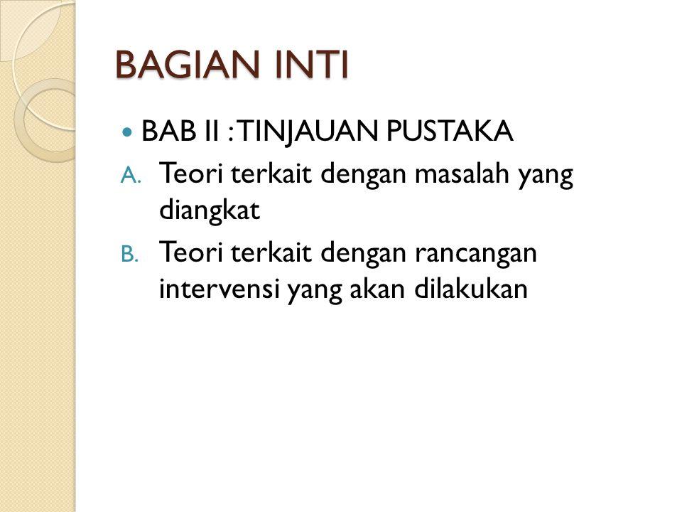 BAGIAN INTI BAB II : TINJAUAN PUSTAKA A. Teori terkait dengan masalah yang diangkat B. Teori terkait dengan rancangan intervensi yang akan dilakukan
