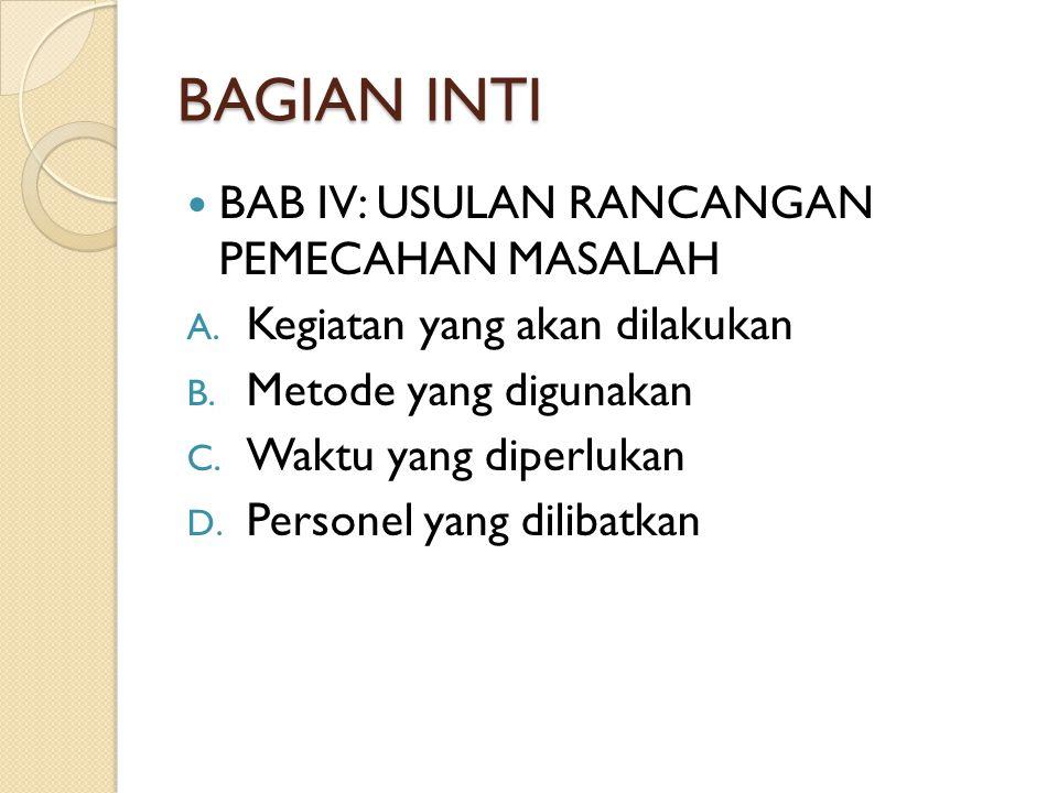 BAGIAN INTI BAB IV: USULAN RANCANGAN PEMECAHAN MASALAH A. Kegiatan yang akan dilakukan B. Metode yang digunakan C. Waktu yang diperlukan D. Personel y
