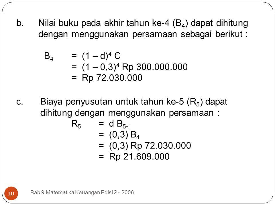 b.Nilai buku pada akhir tahun ke-4 (B 4 ) dapat dihitung dengan menggunakan persamaan sebagai berikut : B 4 = (1 – d) 4 C = (1 – 0,3) 4 Rp 300.000.000
