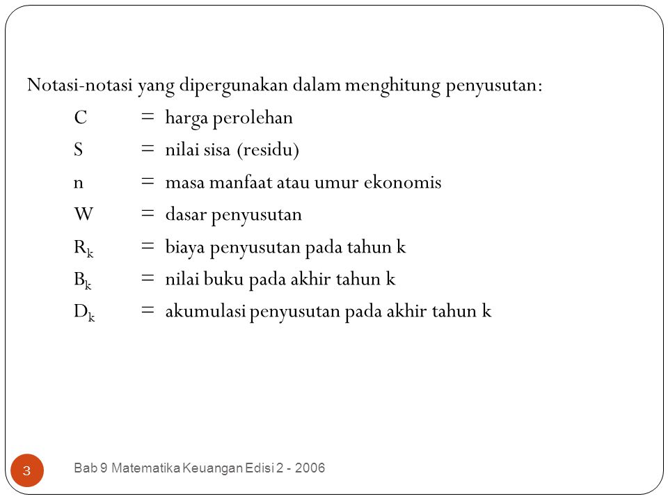 Bab 9 Matematika Keuangan Edisi 2 - 2006 3 Notasi-notasi yang dipergunakan dalam menghitung penyusutan: C= harga perolehan S= nilai sisa (residu) n= m