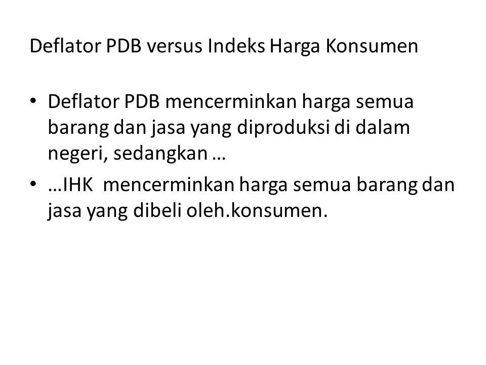 Deflator PDB versus Indeks Harga Konsumen Deflator PDB mencerminkan harga semua barang dan jasa yang diproduksi di dalam negeri, sedangkan … …IHK menc