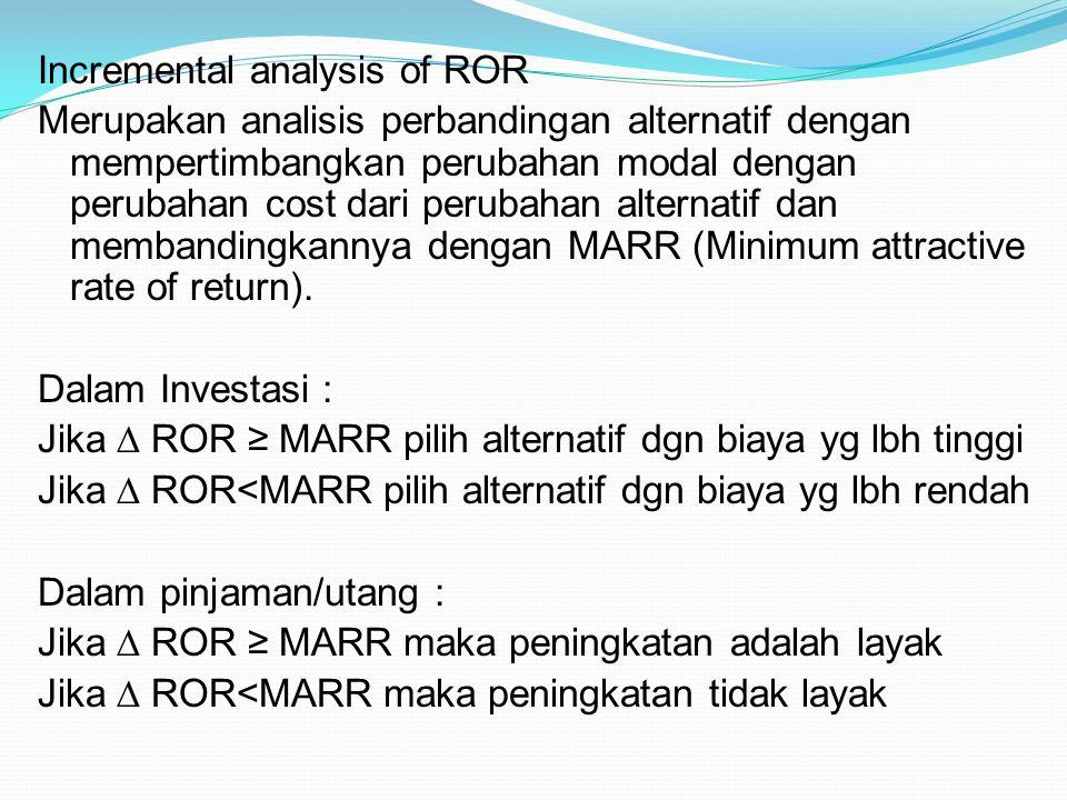 Incremental analysis of ROR Merupakan analisis perbandingan alternatif dengan mempertimbangkan perubahan modal dengan perubahan cost dari perubahan al