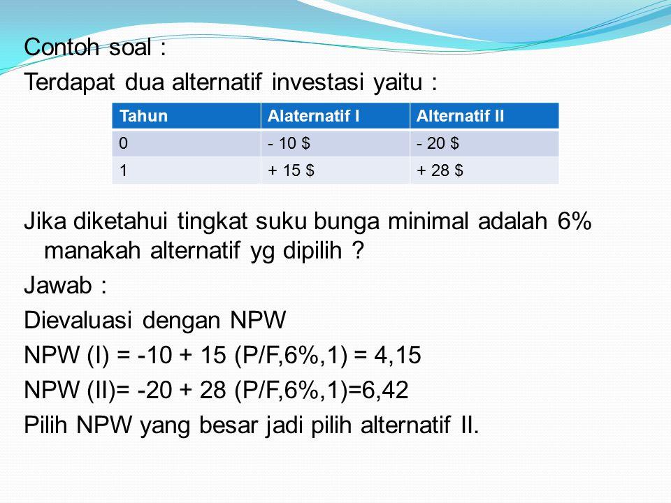 Contoh soal : Terdapat dua alternatif investasi yaitu : Jika diketahui tingkat suku bunga minimal adalah 6% manakah alternatif yg dipilih ? Jawab : Di